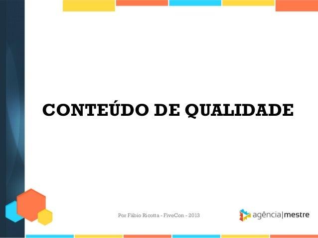 CONTEÚDO DE QUALIDADE  Por Fábio Ricotta - FiveCon - 2013