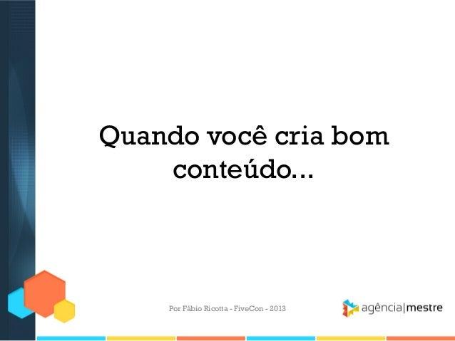 Quando você cria bom conteúdo...  Por Fábio Ricotta - FiveCon - 2013