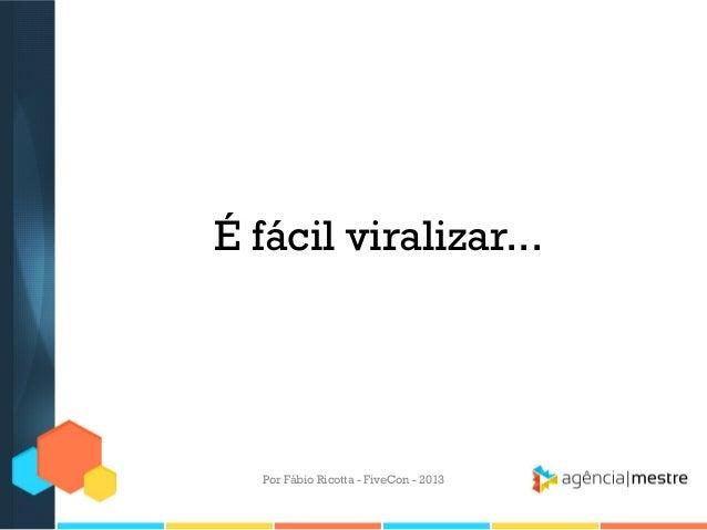 É fácil viralizar...  Por Fábio Ricotta - FiveCon - 2013