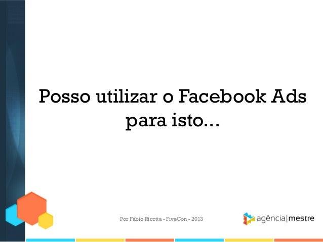 Posso utilizar o Facebook Ads para isto...  Por Fábio Ricotta - FiveCon - 2013