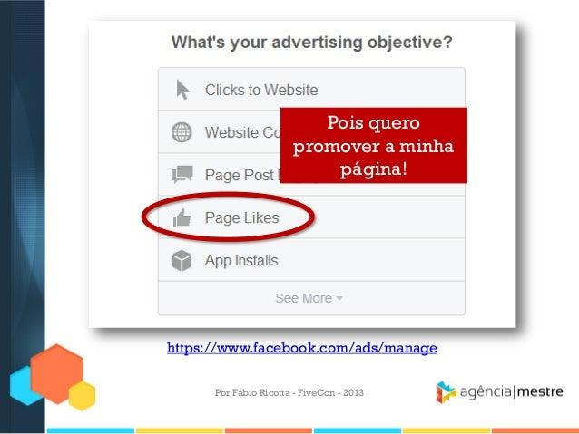 Pois quero promover a minha página!  https://www.facebook.com/ads/manage Por Fábio Ricotta - FiveCon - 2013