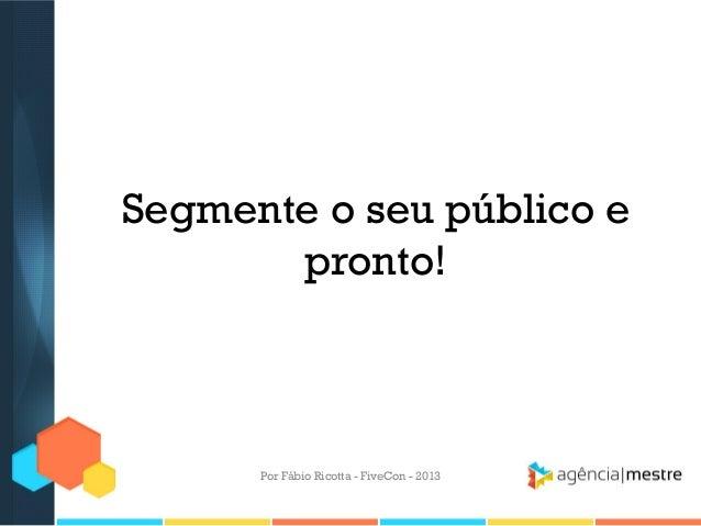 Segmente o seu público e pronto!  Por Fábio Ricotta - FiveCon - 2013