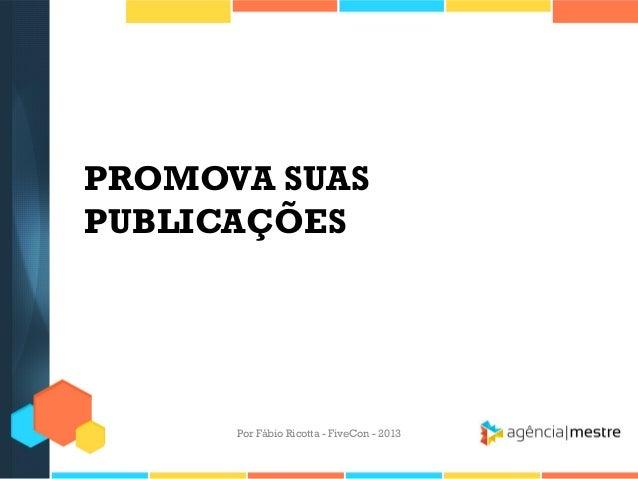 PROMOVA SUAS PUBLICAÇÕES  Por Fábio Ricotta - FiveCon - 2013