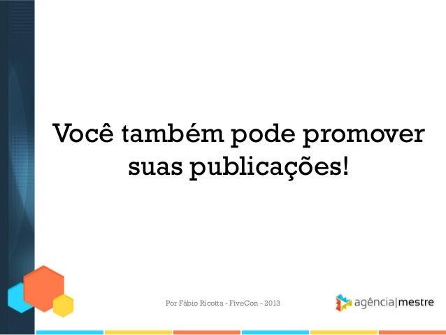 Você também pode promover suas publicações!  Por Fábio Ricotta - FiveCon - 2013