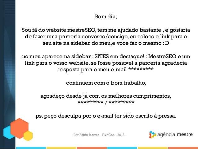 Bom dia, Sou fã do website mestreSEO, tem me ajudado bastante , e gostaria de fazer uma parceria convosco/consigo, eu colo...