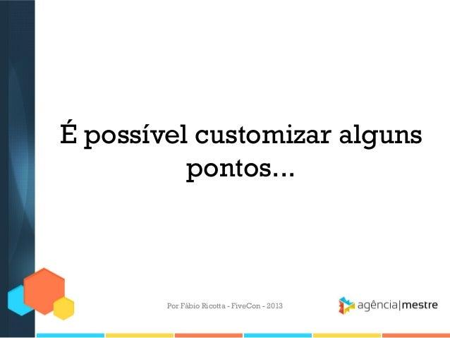 É possível customizar alguns pontos...  Por Fábio Ricotta - FiveCon - 2013