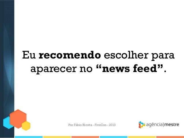 """Eu recomendo escolher para aparecer no """"news feed"""".  Por Fábio Ricotta - FiveCon - 2013"""