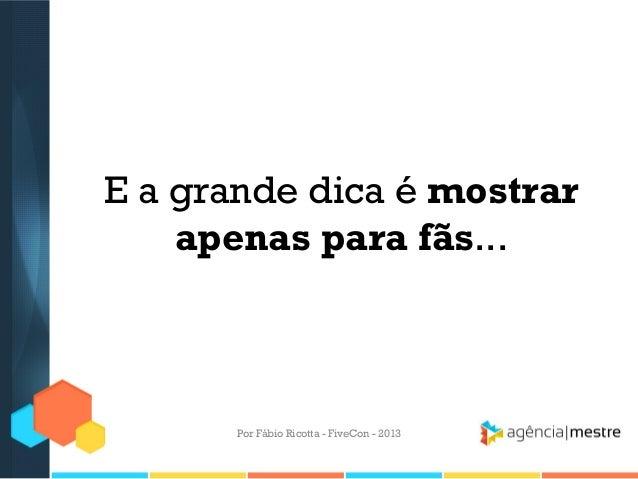 E a grande dica é mostrar apenas para fãs...  Por Fábio Ricotta - FiveCon - 2013