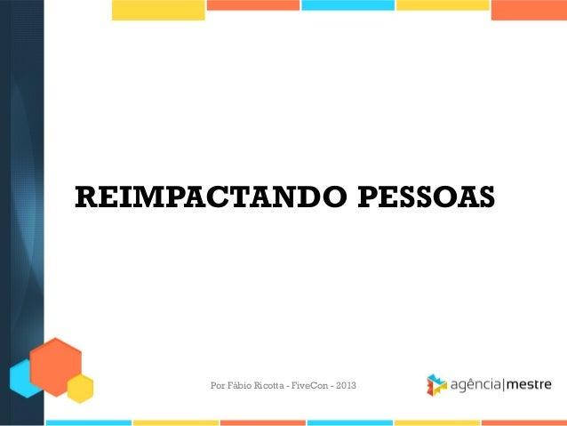 REIMPACTANDO PESSOAS  Por Fábio Ricotta - FiveCon - 2013