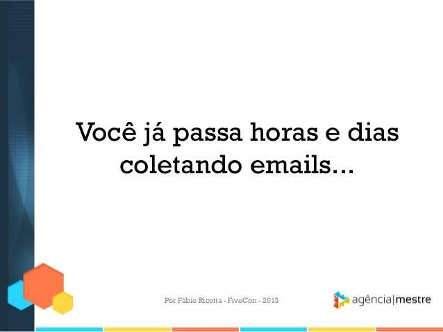 Você já passa horas e dias coletando emails...  Por Fábio Ricotta - FiveCon - 2013