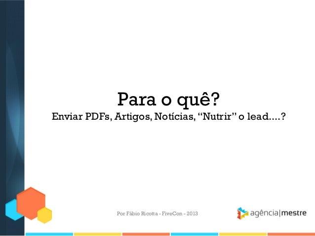 """Para o quê? Enviar PDFs, Artigos, Notícias, """"Nutrir"""" o lead....?  Por Fábio Ricotta - FiveCon - 2013"""