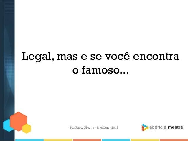Legal, mas e se você encontra o famoso...  Por Fábio Ricotta - FiveCon - 2013