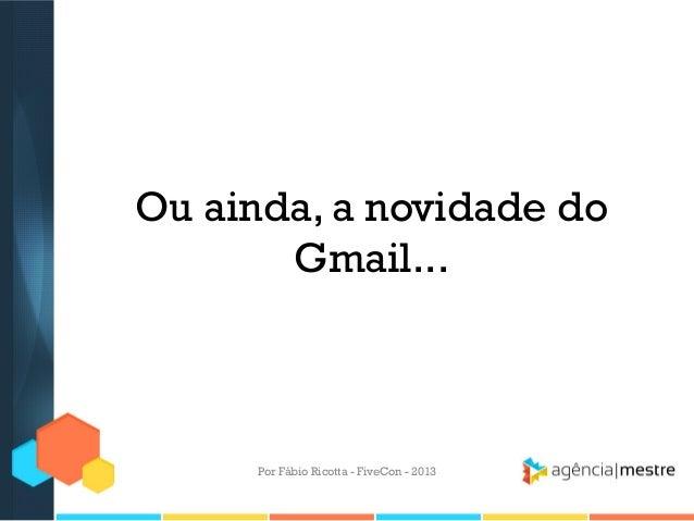 Ou ainda, a novidade do Gmail...  Por Fábio Ricotta - FiveCon - 2013