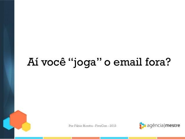 """Aí você """"joga"""" o email fora?  Por Fábio Ricotta - FiveCon - 2013"""