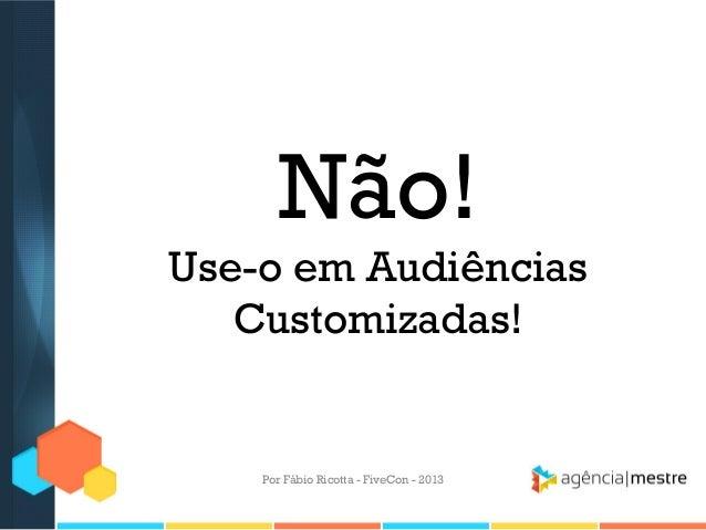 Não! Use-o em Audiências Customizadas!  Por Fábio Ricotta - FiveCon - 2013