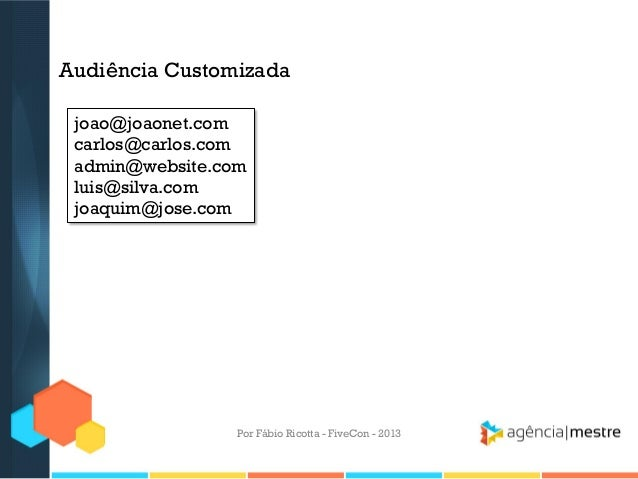 Audiência Customizada joao@joaonet.com carlos@carlos.com admin@website.com luis@silva.com joaquim@jose.com  Por Fábio Rico...