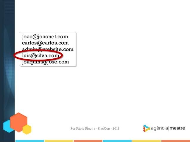 joao@joaonet.com carlos@carlos.com admin@website.com luis@silva.com joaquim@jose.com  Por Fábio Ricotta - FiveCon - 2013