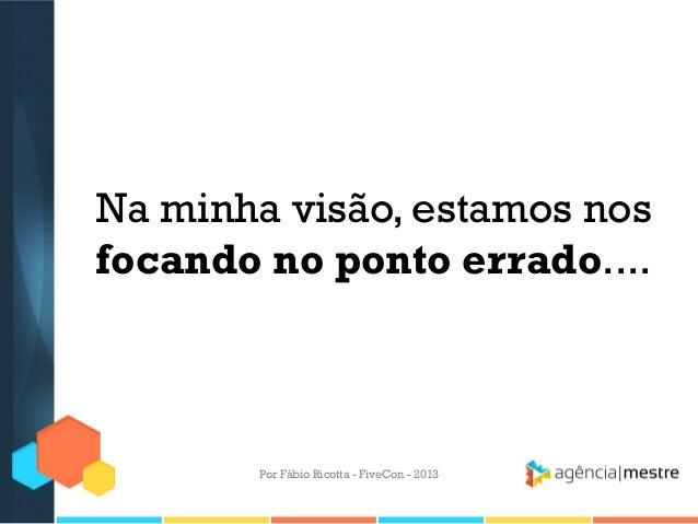 Na minha visão, estamos nos focando no ponto errado....  Por Fábio Ricotta - FiveCon - 2013