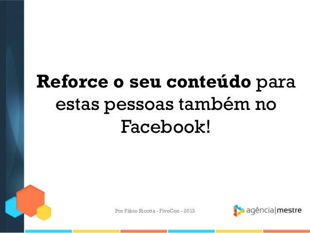 Reforce o seu conteúdo para estas pessoas também no Facebook!  Por Fábio Ricotta - FiveCon - 2013