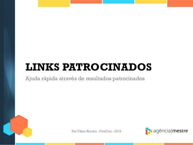 LINKS PATROCINADOS Ajuda rápida através de resultados patrocinados  Por Fábio Ricotta - FiveCon - 2013