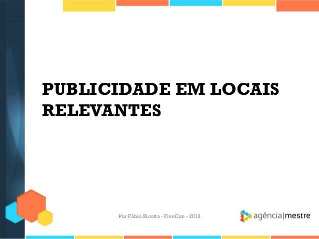 PUBLICIDADE EM LOCAIS RELEVANTES  Por Fábio Ricotta - FiveCon - 2013