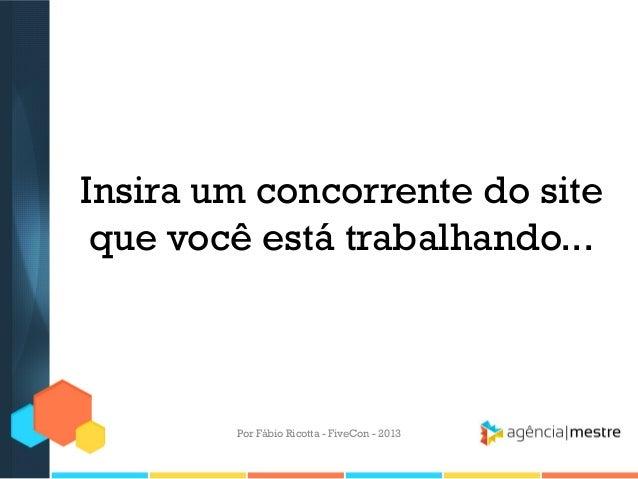 Insira um concorrente do site que você está trabalhando...  Por Fábio Ricotta - FiveCon - 2013