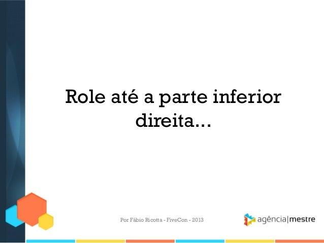 Role até a parte inferior direita...  Por Fábio Ricotta - FiveCon - 2013