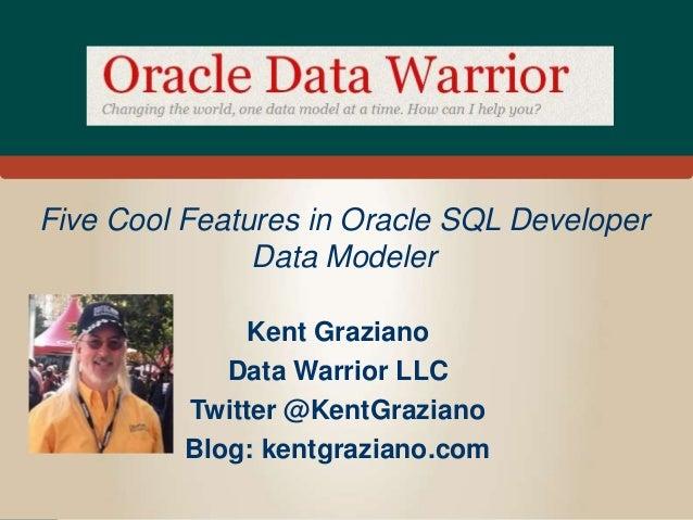 Five Cool Features in Oracle SQL Developer Data Modeler Kent Graziano Data Warrior LLC Twitter @KentGraziano Blog: kentgra...
