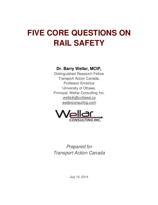 FIVE CORE QUESTIONS ON RAIL SAFETY Dr. Barry Wellar, MCIP, Distinguished Research Fellow Transport Action Canada, Professo...