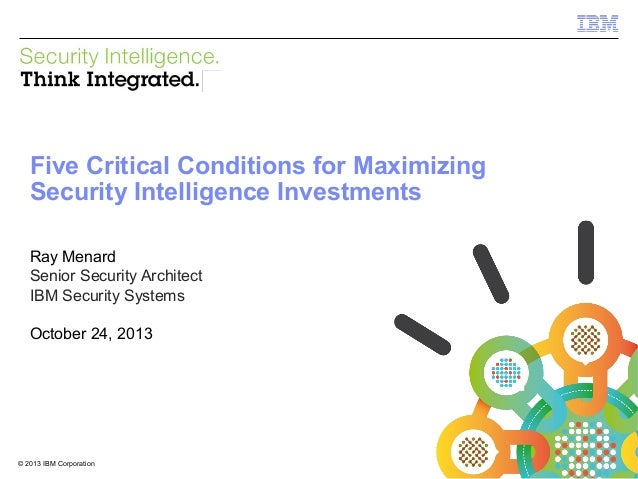 IBM Security Systems  Five Critical Conditions for Maximizing Security Intelligence Investments Ray Menard Senior Security...