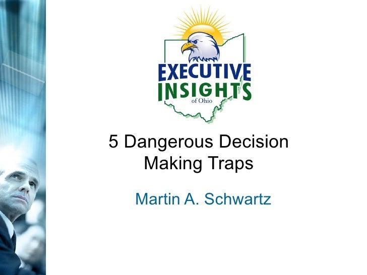 5 Dangerous Decision Making Traps Martin A. Schwartz