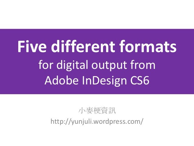 Five different formats  for digital output from   Adobe InDesign CS6             小麥梗資訊    http://yunjuli.wordpress.com/