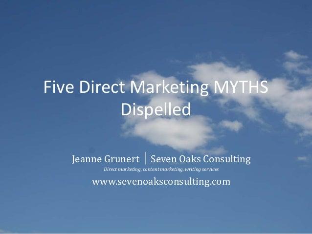 Five Direct Marketing MYTHSDispelledJeanne Grunert │ Seven Oaks ConsultingDirect marketing, content marketing, writing ser...