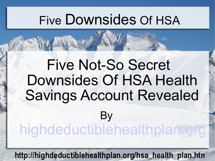 Five  Downsides  Of HSA <ul><li>Five Not-So Secret Downsides Of HSA Health Savings Account Revealed </li></ul><ul><li>By  ...