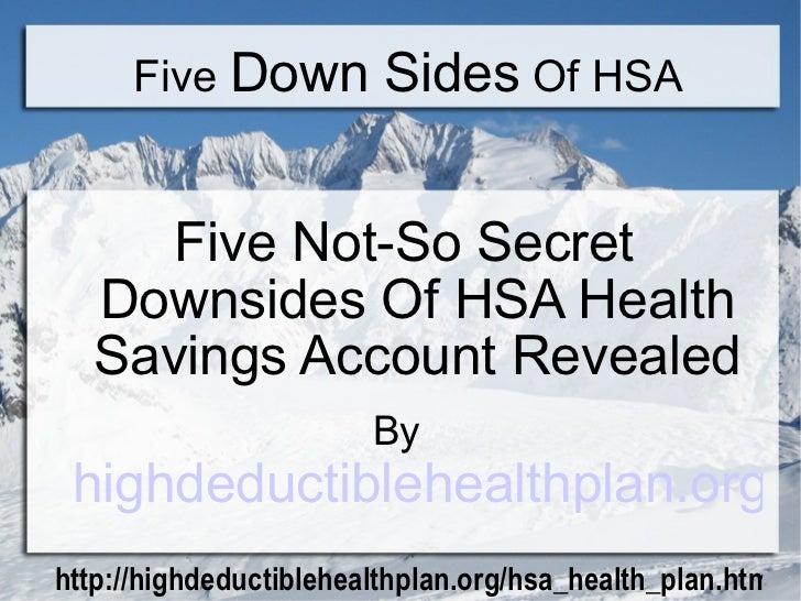 Five  Down Sides  Of HSA <ul><li>Five Not-So Secret Downsides Of HSA Health Savings Account Revealed </li></ul><ul><li>By ...