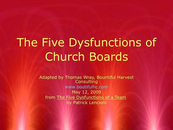 The Five Dysfunctions of Church Boards Adapted by Thomas Wray, Bountiful Harvest Consulting www.boutifulhc.com May 12, 200...