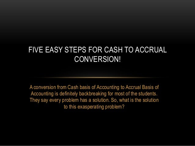 A conversion from Cash basis of Accounting to Accrual Basis of Accounting is definitely backbreaking for most of the stude...