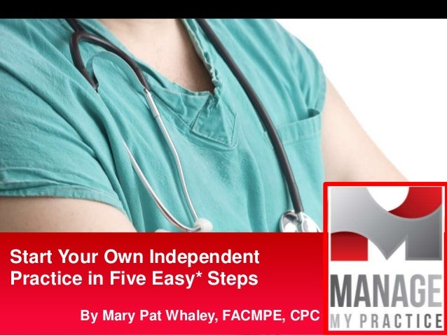 By Mary Pat Whaley, FACMPE, CPC Start Your Own Independent Practice in Five Easy* Steps