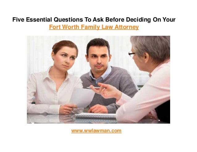 Five Essential Questions To Ask Before Deciding On Your Fort Worth Family Law Attorney www.wwlawman.com