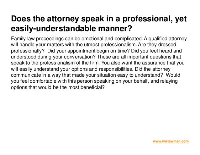 Does the attorney speak in a professional, yet easily-understandable manner? Family law proceedings can be emotional and c...