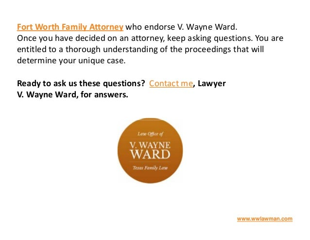 Fort Worth Family Attorney who endorse V. Wayne Ward. Once you have decided on an attorney, keep asking questions. You are...