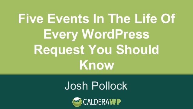Five Events In The Life Of Every WordPress Request You Should Know Josh Pollock