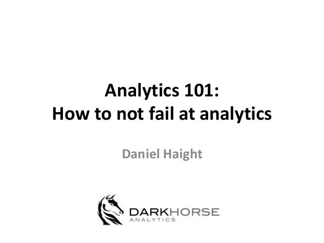 Analytics 101: How to not fail at analytics Daniel Haight