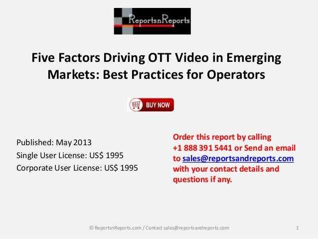 Five Factors Driving OTT Video in Emerging Markets: Best Practices for Operators Published: May 2013 Single User License: ...