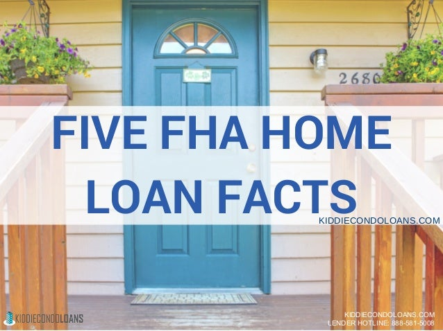 FIVE FHA HOME LOAN FACTSKIDDIECONDOLOANS.COM KIDDIECONDOLOANS.COM LENDER HOTLINE: 888-581-5008
