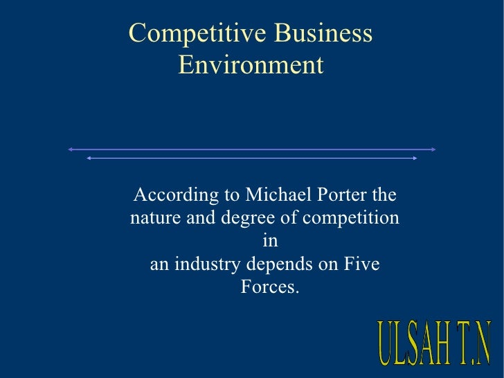 Competitive Business Environment According to Michael Porter the nature and degree of competition in an industry depends o...