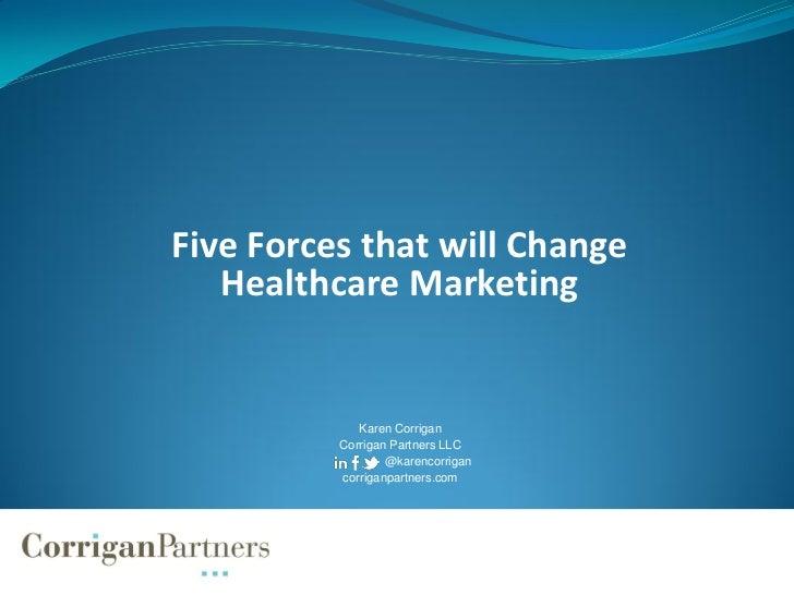 Five Forces that will Change   Healthcare Marketing             Karen Corrigan          Corrigan Partners LLC             ...