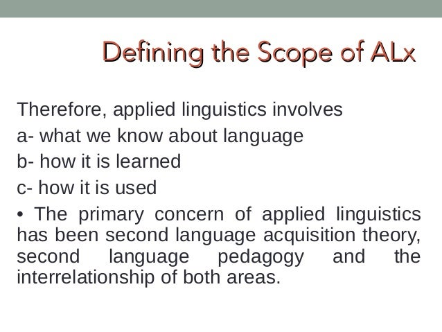 """scope of applied linguistics Introduction: nature and scope of applied linguistics the term applied linguistics came into existence in the 1940s through the efforts of teachers who wished to ally themselves with """"scientific"""" linguists and to dissociate themselves from teachers of literature."""