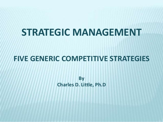STRATEGIC MANAGEMENT FIVE GENERIC COMPETITIVE STRATEGIES By Charles D. Little, Ph.D