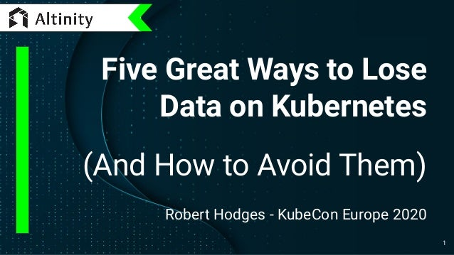 Five Great Ways to Lose Data on Kubernetes (And How to Avoid Them) Robert Hodges - KubeCon Europe 2020 1